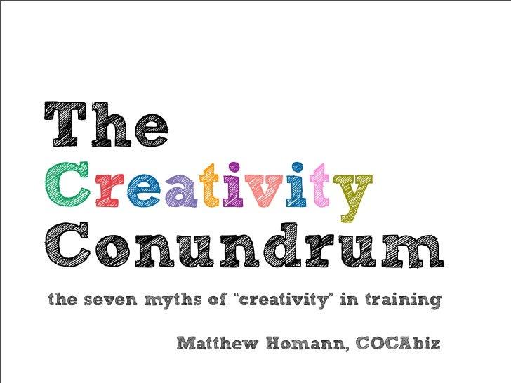 "TheCreativityConundrumthe seven myths of ""creativity"" in training             Matthew Homann, COCAbiz"