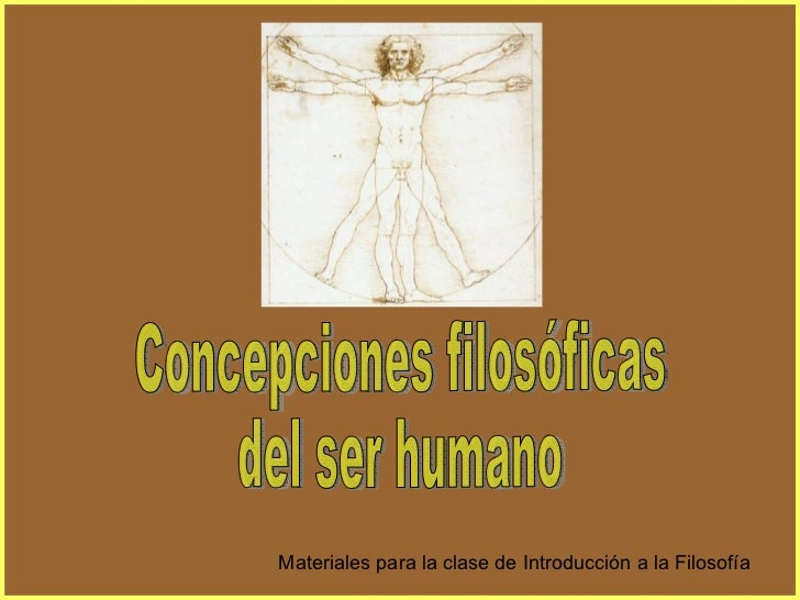 Concepciones filosóficas  del ser humano Materiales para la clase de Introducción a la Filosofía