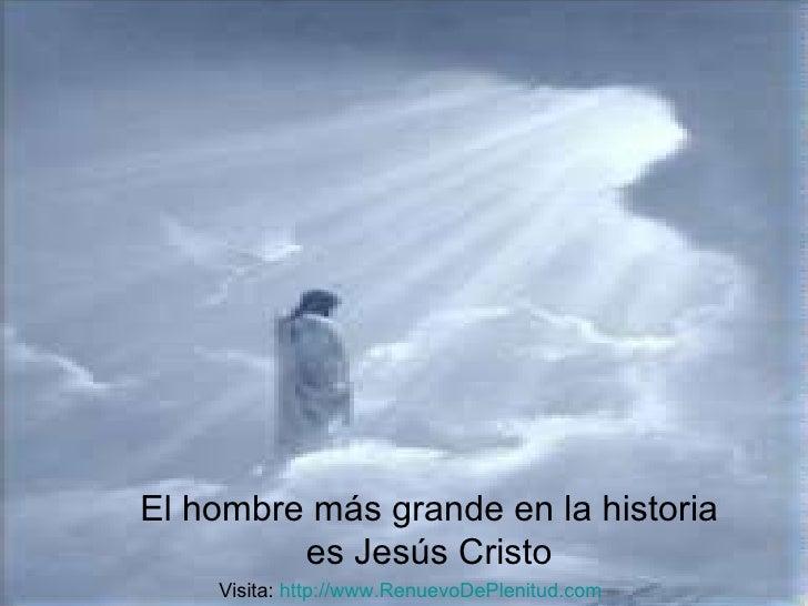 El hombre más grande en la historia es Jesús Cristo Visita:  http:// www.RenuevoDePlenitud.com