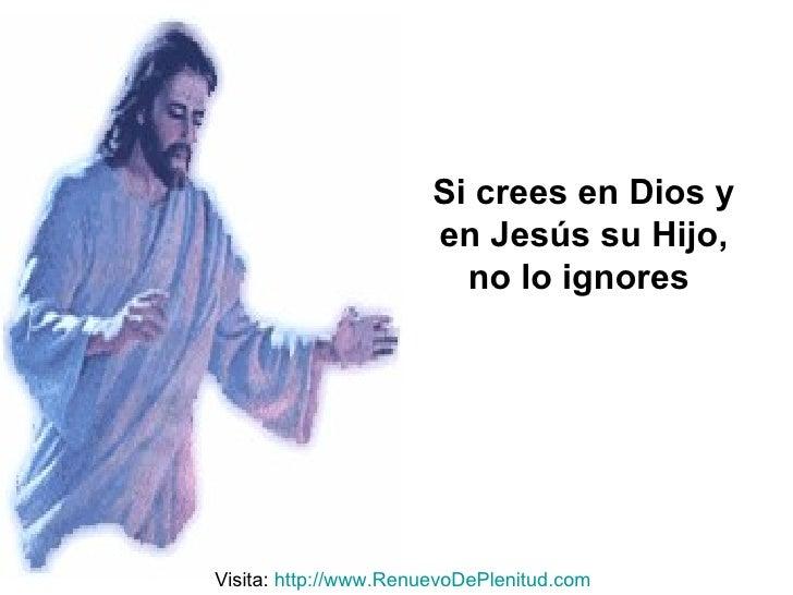 Si crees en Dios y en Jesús su Hijo, no lo ignores   Visita:  http:// www.RenuevoDePlenitud.com