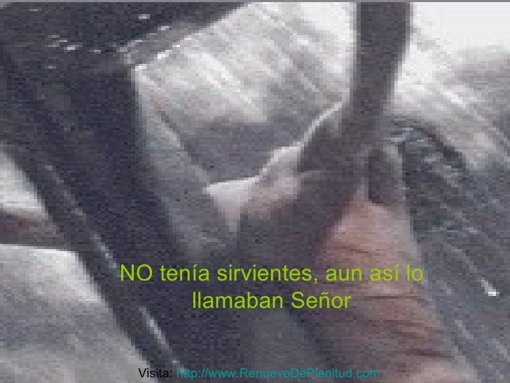 NO tenía sirvientes, aun así lo llamaban Señor Visita:  http:// www.RenuevoDePlenitud.com