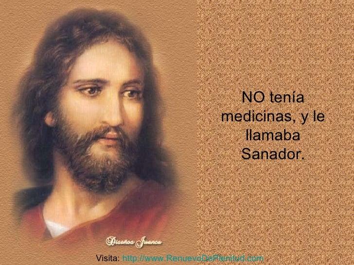 NO tenía medicinas, y le llamaba Sanador. Visita:  http:// www.RenuevoDePlenitud.com