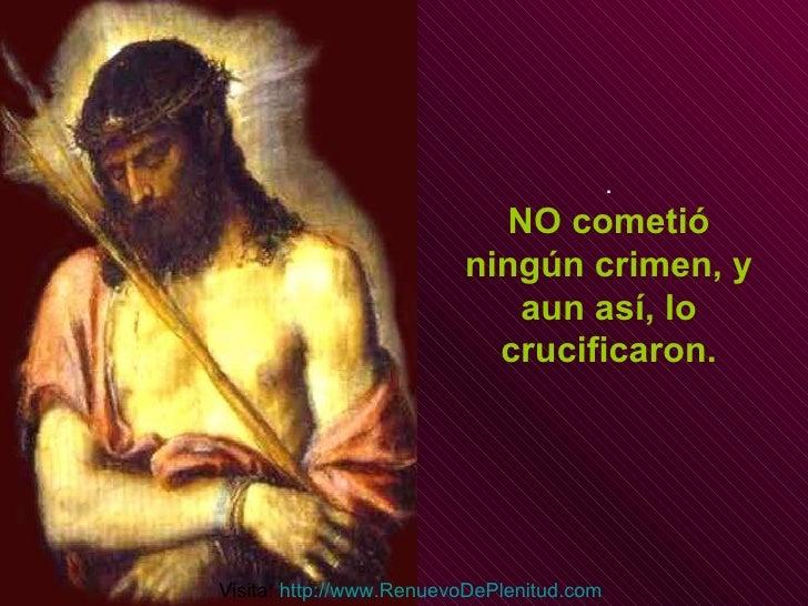 . NO cometió ningún crimen, y aun así, lo crucificaron. Visita:  http:// www.RenuevoDePlenitud.com