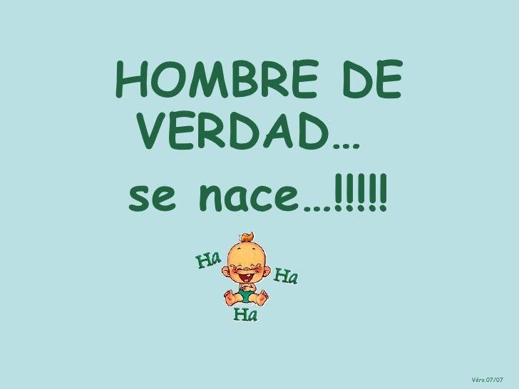 HOMBRE DE VERDAD…  se nace…!!!!! Véro.07/07