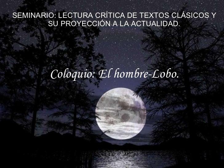 SEMINARIO: LECTURA CRÍTICA DE TEXTOS CLÁSICOS Y SU PROYECCIÓN A LA ACTUALIDAD. Coloquio: El hombre-Lobo.