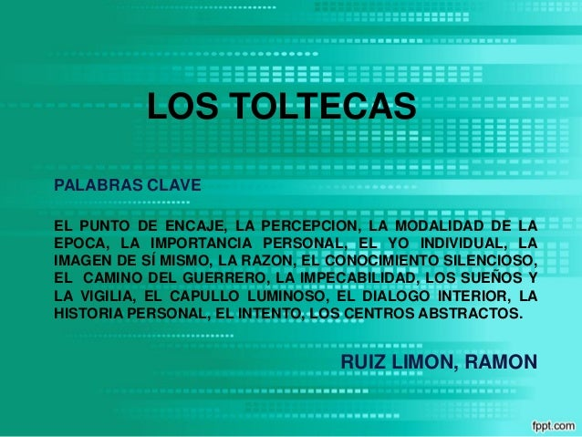 LOS TOLTECAS RUIZ LIMON, RAMON EL PUNTO DE ENCAJE, LA PERCEPCION, LA MODALIDAD DE LA EPOCA, LA IMPORTANCIA PERSONAL, EL YO...