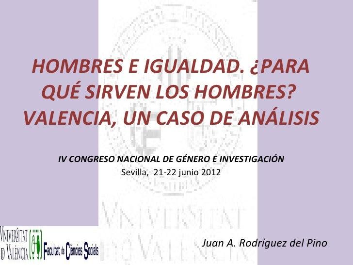 HOMBRES E IGUALDAD. ¿PARA  QUÉ SIRVEN LOS HOMBRES?VALENCIA, UN CASO DE ANÁLISIS   IV CONGRESO NACIONAL DE GÉNERO E INVESTI...
