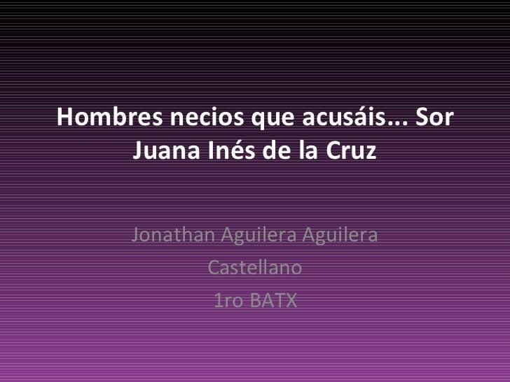 Hombres necios que acusáis... Sor Juana Inés de la Cruz Jonathan Aguilera Aguilera Castellano 1ro BATX