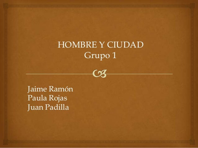 HOMBRE Y CIUDAD Grupo 1 Jaime Ramón Paula Rojas Juan Padilla