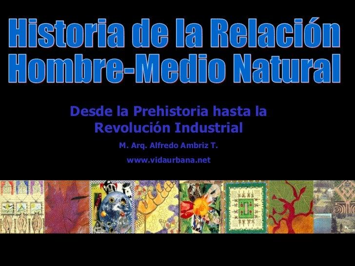 Historia de la Relación Hombre-Medio Natural Desde la Prehistoria hasta la Revolución Industrial M. Arq. Alfredo Ambriz T....
