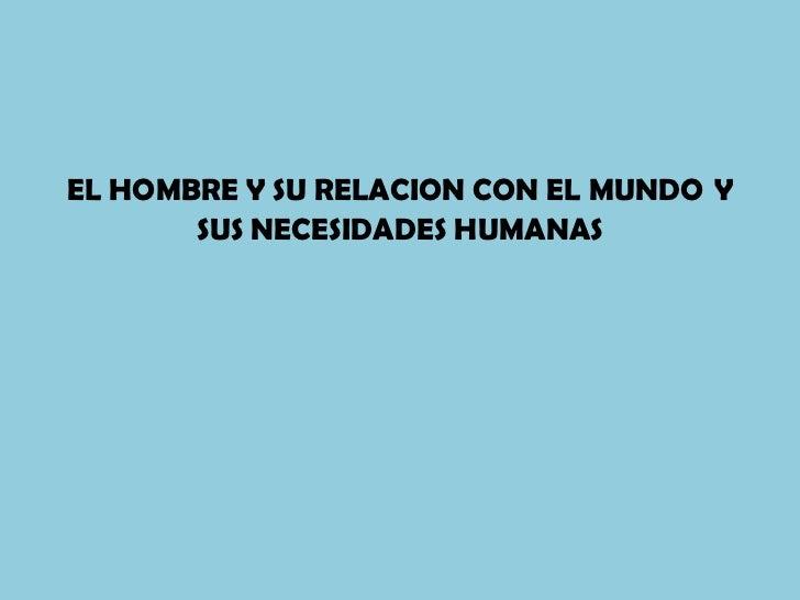 EL HOMBRE Y SU RELACION CON EL MUNDO Y       SUS NECESIDADES HUMANAS