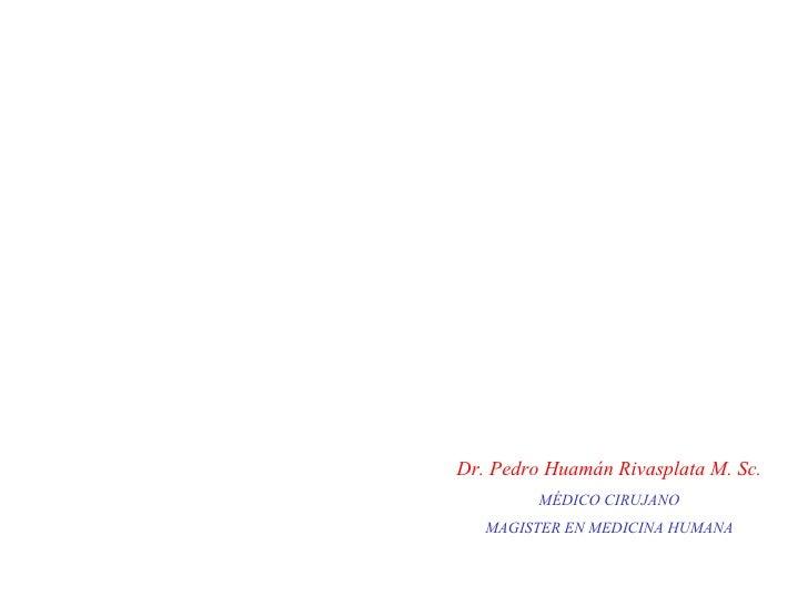 Dr. Pedro Huamán Rivasplata M. Sc. MÉDICO CIRUJANO MAGISTER EN MEDICINA HUMANA