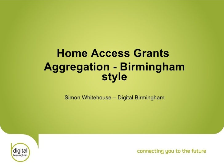 Home Access Grants Aggregation - Birmingham style Simon Whitehouse – Digital Birmingham