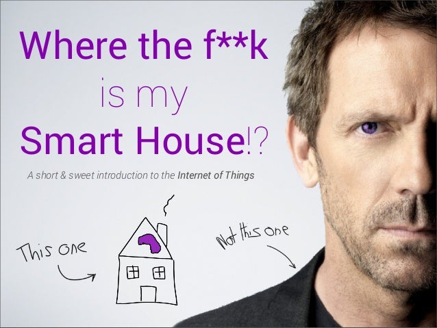 Where the f**k is my Smart House!? A short & sweet introduction to the Internet of Things