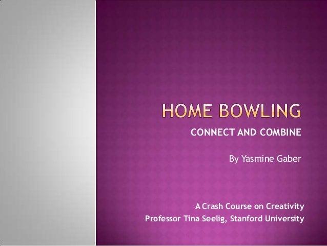 CONNECT AND COMBINE                      By Yasmine Gaber             A Crash Course on CreativityProfessor Tina Seelig, S...