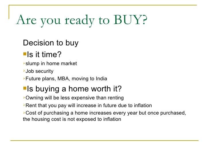 Are you ready to BUY? <ul><li>Decision to buy </li></ul><ul><li>Is it time? </li></ul><ul><li>slump in home market </li></...