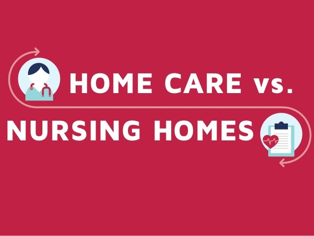 HOME CARE vs. NURSING HOMES