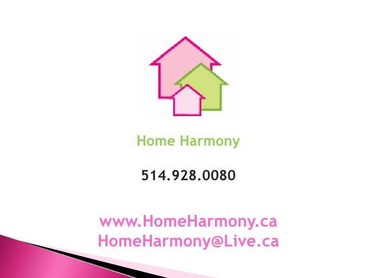 Home Harmony<br />514.928.0080<br />www.HomeHarmony.ca       <br />HomeHarmony@Live.ca<br />