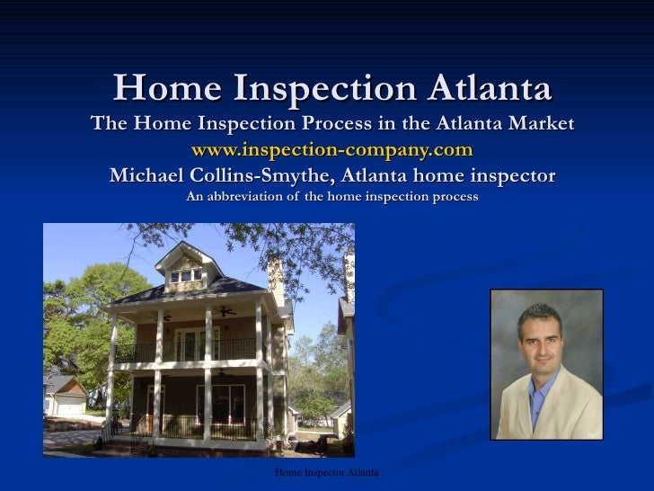 Home Inspection Atlanta The Home Inspection Process in the Atlanta Market www.inspection-company.com Michael Collins-Smyth...