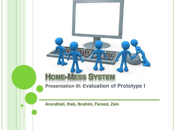 Home-Mess System <br />Presentation III: Evaluation of Prototype IArundhati, Ihab, Ibrahim, Fareed, Zain<br />