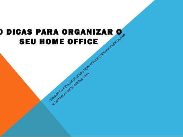 0 DICAS PARA ORGANIZAR O SEU HOME OFFICE FORM ADO EM CIÊNCIAS DA COM PUTAÇÃO ESPECIALIZADO EM JOGOS DIGITAIS ALEXSANDER LU...
