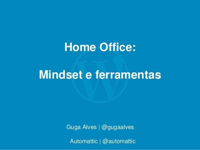 Home Office: Mindset e ferramentas Guga Alves | @gugaalves Automattic | @automattic