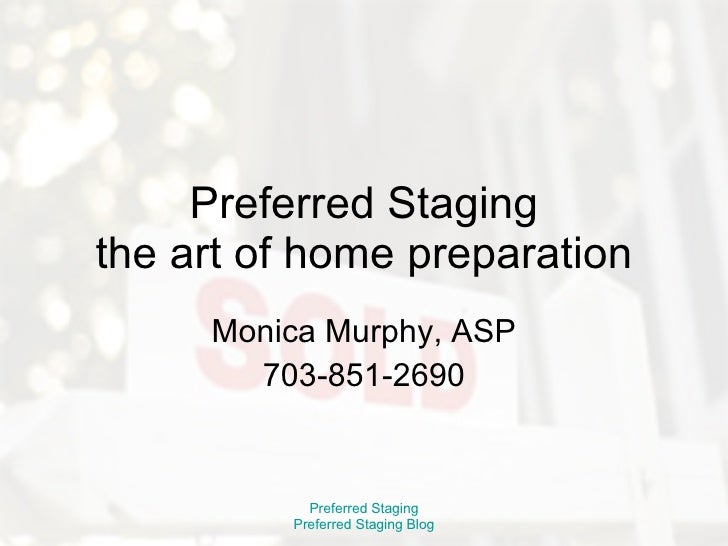 Preferred Staging the art of home preparation Monica Murphy, ASP 703-851-2690 Preferred Staging Preferred Staging Blog