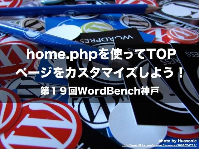 home.phpを使ってTOPページをカスタマイズしよう!  第19回WordBench神戸                                   photo by Huasonic            http://www.fl...
