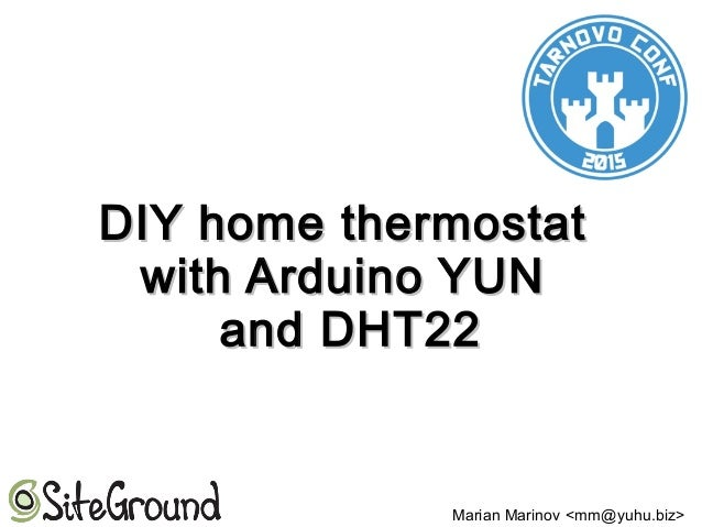 DIY home thermostatDIY home thermostat with Arduino YUNwith Arduino YUN and DHT22and DHT22 Marian Marinov <mm@yuhu.biz>