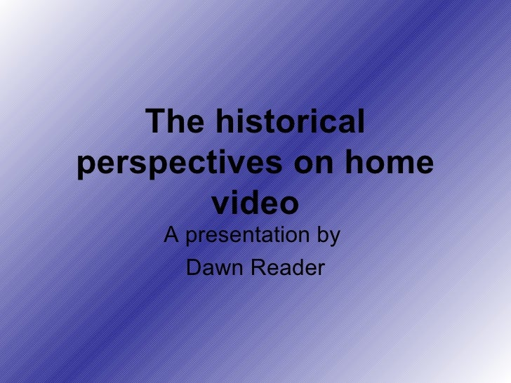 The historical perspectives on home video A presentation by  Dawn Reader