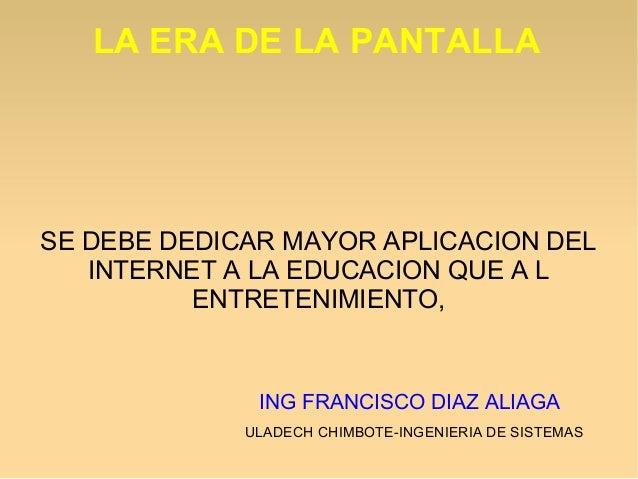 LA ERA DE LA PANTALLA SE DEBE DEDICAR MAYOR APLICACION DEL INTERNET A LA EDUCACION QUE A L ENTRETENIMIENTO, ING FRANCISCO ...