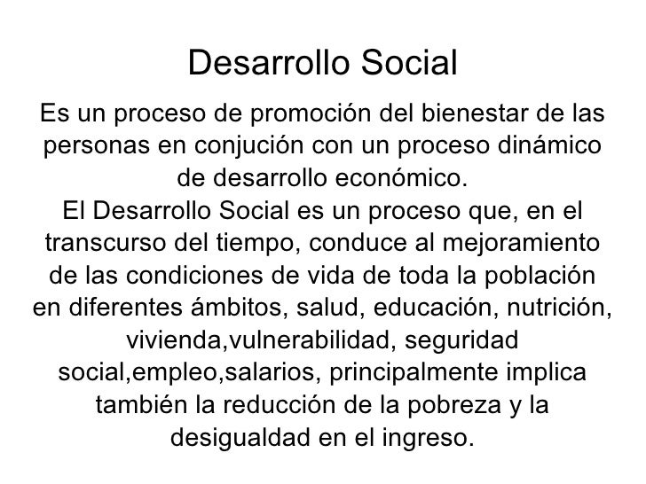 Desarrollo Social Es un proceso de promoción del bienestar de las personas en conjución con un proceso dinámico de desarro...