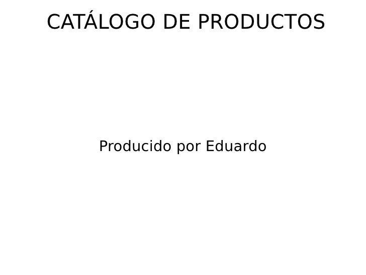 CATÁLOGO DE PRODUCTOS Producido por Eduardo