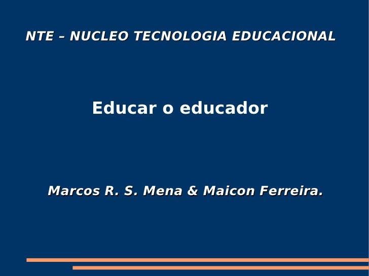 NTE – NUCLEO TECNOLOGIA EDUCACIONAL   Educar o educador Marcos R. S. Mena & Maicon Ferreira.