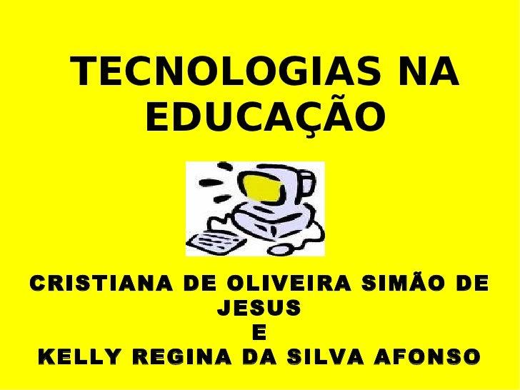 TECNOLOGIAS NA      EDUCAÇÃO    CRISTIANA DE OLIVEIRA SIMÃO DE             JESUS               E KELLY REGINA DA SILVA AFO...