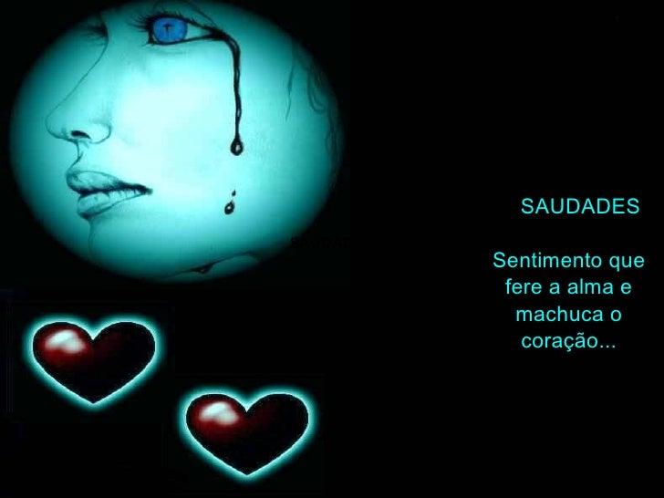 SAUDADES SAUDADES Sentimento que fere a alma e machuca o coração...