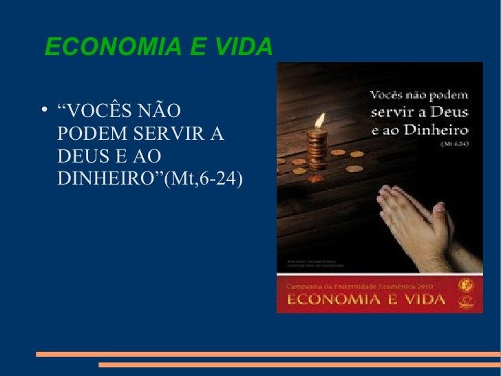 """ECONOMIA E VIDA  <ul><li>"""" VOCÊS NÃO PODEM SERVIR A DEUS E AO DINHEIRO""""(Mt,6-24)  </li></ul>"""