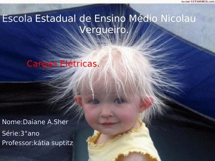 escc Escola   Estadual de Ensino Médio Nicolau  Vergueiro.  Cargas Elétricas. Nome:Daiane A.Sher Série:3°ano Professor:kát...