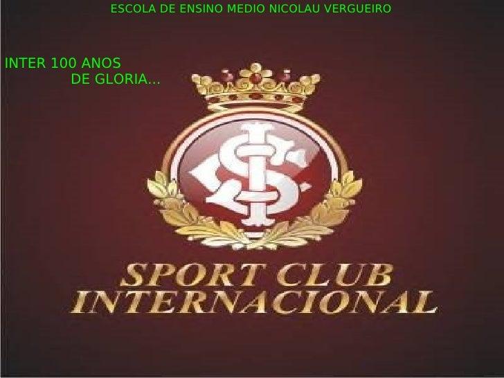 ESCOLA DE ENSINO MEDIO NICOLAU VERGUEIRO INTER 100 ANOS DE GLORIA...