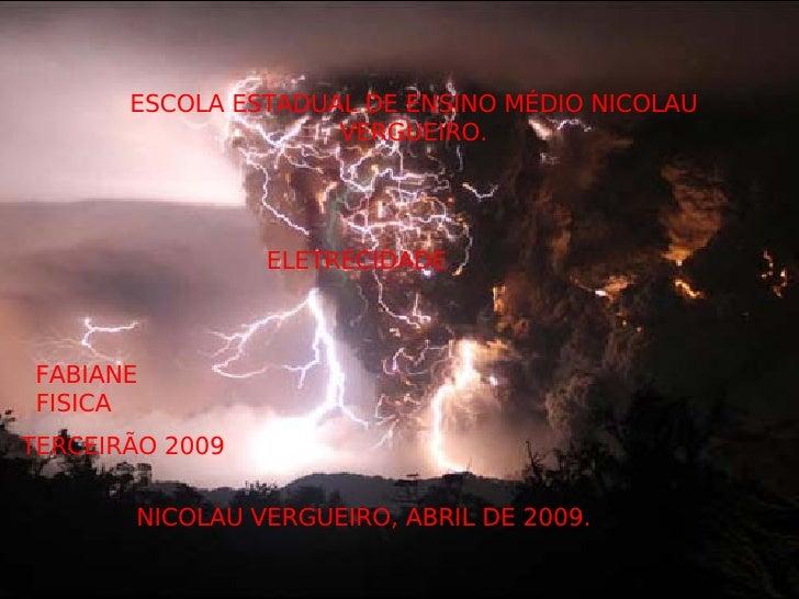 ESCOLA ESTADUAL DE ENSINO MÉDIO NICOLAU VERGUEIRO. ELETRECIDADE FABIANE  FISICA NICOLAU VERGUEIRO, ABRIL DE 2009. TERCEIRÃ...