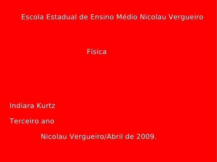 Escola Estadual de Ensino Médio Nicolau Vergueiro Física Indiara Kurtz Terceiro ano Nicolau Vergueiro/Abril de 2009.