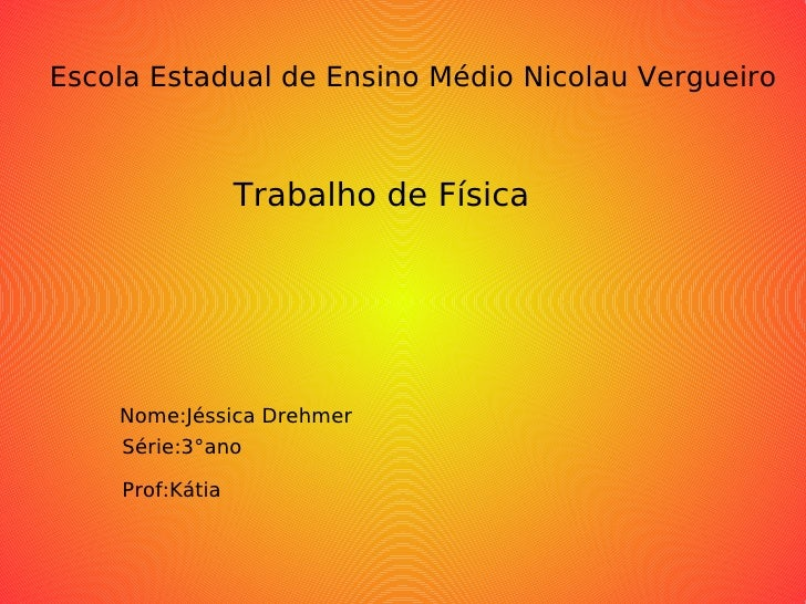 Escola Estadual de Ensino Médio Nicolau Vergueiro Trabalho de Física Nome:Jéssica Drehmer Série:3°ano Prof:Kátia