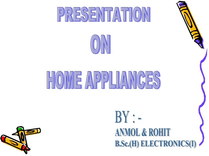 PRESENTATION ON HOME APPLIANCES BY : - ANMOL & ROHIT B.Sc.(H) ELECTRONICS(I)