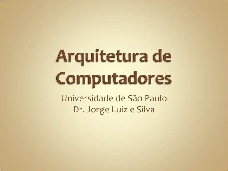 Arquitetura de Computadores<br />Universidade de São Paulo<br />Dr. Jorge Luiz e Silva<br />