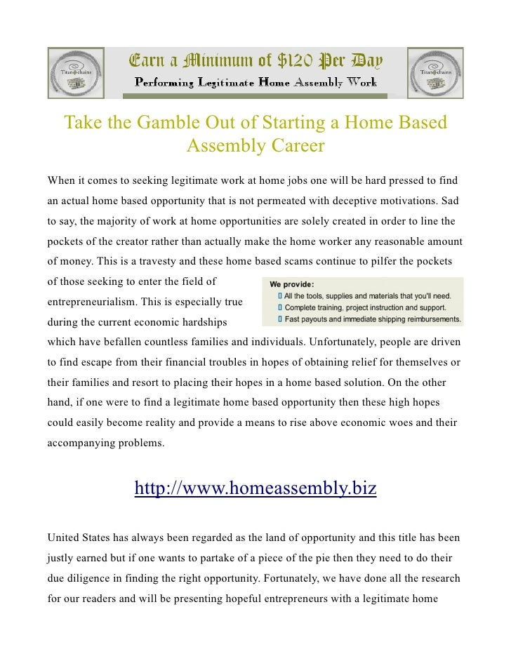 Take the Gamble Out of Starting a Home Based                Assembly CareerWhen it comes to seeking legitimate work at hom...