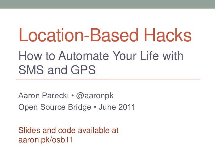Location-Based Hacks<br />How to Automate Your Life with SMS and GPS<br />Aaron Parecki •@aaronpk<br />Open Source Bridge ...