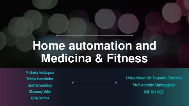 Home automation and Medicina & Fitness Universidad del Sagrado Corazón Prof. Antonio Vantaggiato INF 103 002 Pricheila Vel...