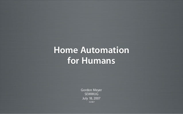 Home Automation for Humans Gordon Meyer SEWWUG July 18, 2007 ©2007