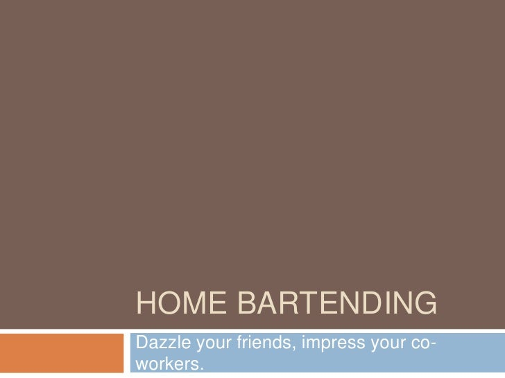 HOME BARTENDINGDazzle your friends, impress your co-workers.