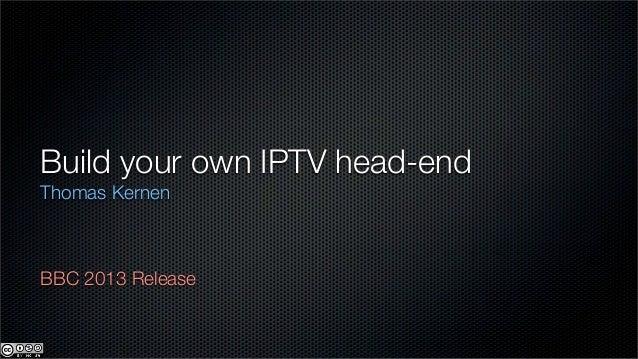 Build your own IPTV head-endThomas KernenBBC 2013 Release